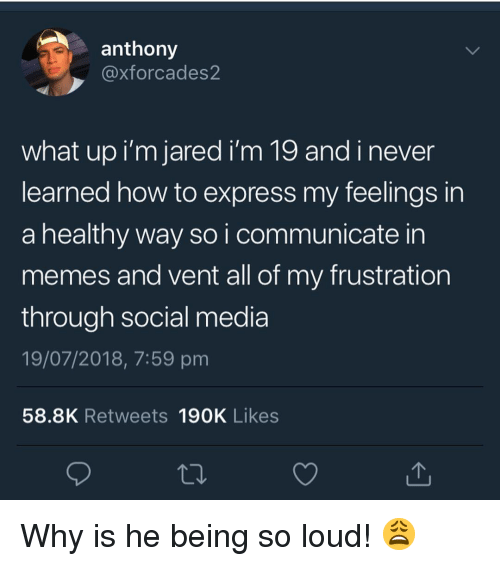 Memes, Social Media, and Express: anthony  @xforcades2  what up i'm jared i'm 19 andinever  learned how to express my feelings in  a healthy way so i communicate in  memes and vent all of my frustration  through social media  19/07/2018, 7:59 pm  58.8K Retweets 190K Likes Why is he being so loud! 😩
