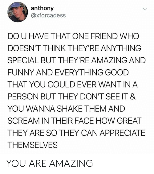 Dank, Funny, and Scream: anthony  @xforcadess  DO U HAVE THAT ONE FRIEND WHO  DOESN'T THINK THEY'RE ANYTHING  SPECIAL BUT THEY'RE AMAZING AND  FUNNY AND EVERYTHING GOOD  THAT YOU COULD EVER WANT IN A  PERSON BUT THEY DON'T SEE IT &  YOU WANNA SHAKE THEM AND  SCREAM IN THEIR FACE HOW GREAT  THEY ARE SO THEY CAN APPRECIATE  THEMSELVES YOU ARE AMAZING