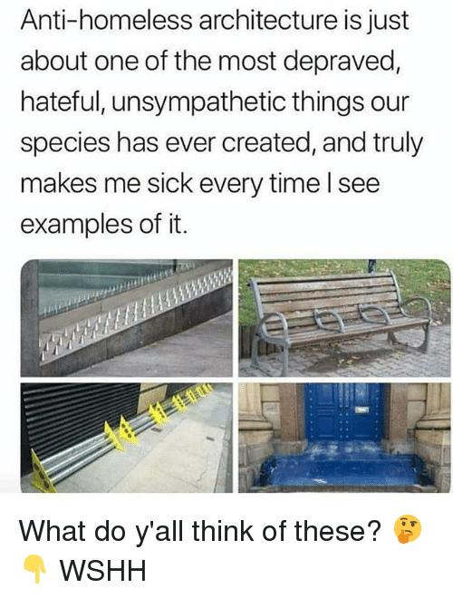Homeless, Memes, and Wshh: Anti-homeless architecture is just  about one of the most depraved,  hateful, unsympathetic things our  species has ever created, and truly  makes me sick every time l see  examples of it. What do y'all think of these? 🤔👇 WSHH