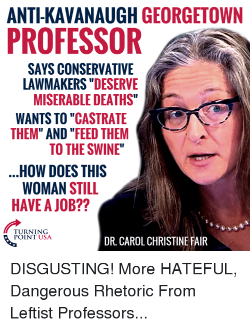 """Memes, Conservative, and Anti: ANTI-KAVANAUGH GEORGETOWN  PROFESSOR  SAYS CONSERVATIVE  LAWMAKERS """"DESERVE  MISERABLE DEATHS""""  WANTS TO """"CASTRATE  THEM"""" AND """"FEED THEM  TO THE SWINE""""  HOW DOES THIS  WOMAN STILL  HAVE A JOB??  TURNING  POINT USA  DR. CAROL CHRISTINE FAIR DISGUSTING! More HATEFUL, Dangerous Rhetoric From Leftist Professors..."""