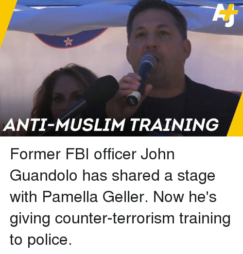 Fbi, Memes, and Muslim: ANTI-MUSLIM TRAINING Former FBI officer John Guandolo has shared a stage with Pamella Geller. Now he's giving counter-terrorism training to police.