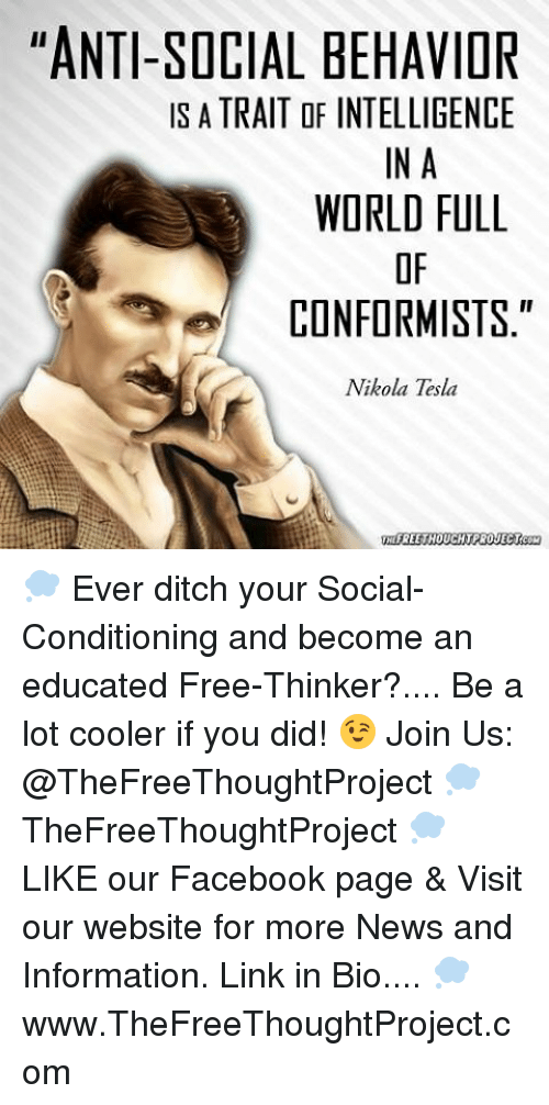 """Memes, An Education, and Nikola Tesla: """"ANTI-SOCIAL BEHAVIOR  IS A TRAIT OF INTELLIGENCE  IN A  WORLD FULL  CONFORMISTS  II  Nikola Tesla  FREE THOUCHTPROJECT 💭 Ever ditch your Social-Conditioning and become an educated Free-Thinker?.... Be a lot cooler if you did! 😉 Join Us: @TheFreeThoughtProject 💭 TheFreeThoughtProject 💭 LIKE our Facebook page & Visit our website for more News and Information. Link in Bio.... 💭 www.TheFreeThoughtProject.com"""