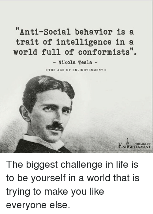"Life, Memes, and World: ""Anti-Social behavior is a  trait of intelligence in a  world full of conformists"".  - Nikola Tesla -  II THE AGE OF ENLIGHTENMENT II  THE AGE OF  NLIGHTENMENT The biggest challenge in life is to be yourself in a world that is trying to make you like everyone else."