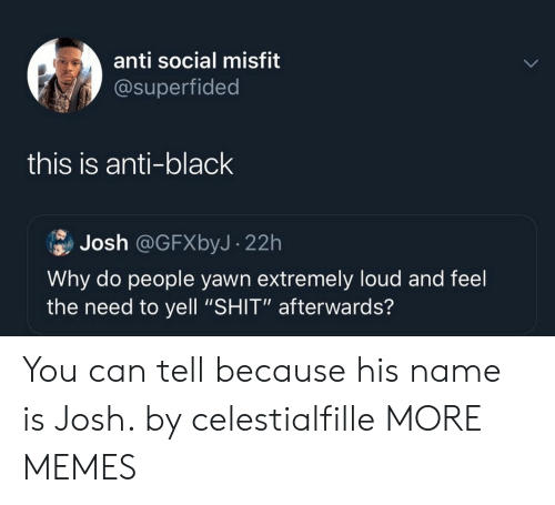 "Dank, Memes, and Shit: anti social misfit  @superfided  this is anti-black  Josh @GFXbyJ- 22h  Why do people yawn extremely loud and feel  the need to yell ""SHIT"" afterwards? You can tell because his name is Josh. by celestialfille MORE MEMES"