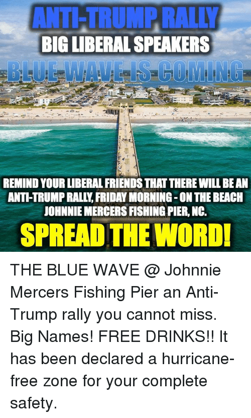 Friday, Friends, and Beach: ANTI-TRUMP RALLY  BIG LIBERAL SPEAKERS  BLUE WAVEIS COMING  REMIND YOUR LIBERAL FRIENDS THAT THERE WILL BEAN  ANTI-TRUMP RALLY, FRIDAY MORNING -ON THE BEACH  JOHNNIE MERCERS FISHING PIER, NC.  SPREAD THE WORD THE BLUE WAVE @ Johnnie Mercers Fishing Pier an Anti-Trump rally you cannot miss. Big Names! FREE DRINKS!!  It has been declared a hurricane-free zone for your complete safety.