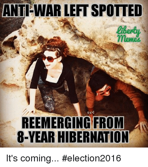 Memes, Anti, and 🤖: ANTI WAR LEFT SPOTTED  REEMERGING FROM  8-YEAR HIBERNATION It's coming...  #election2016