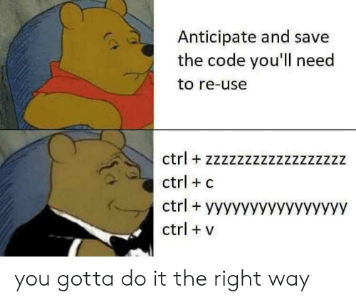 Code, The Code, and You: Anticipate and save  the code you'll need  to re-use  ctrl zzzzzzzzzzzzzzzzzz  ctrl c  ctrlyyyyyyyyyYyyyyyy  ctrl v you gotta do it the right way
