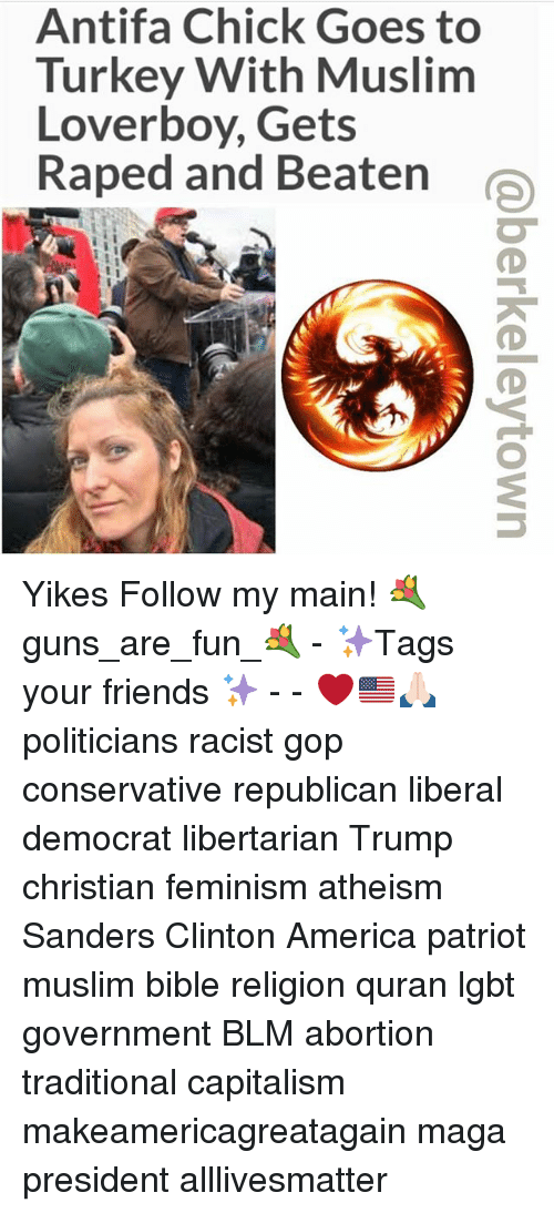 All Lives Matter, America, and Feminism: Antifa Chick Goes to  Turkey With Muslim  Loverboy, Gets  Raped and Beaten Yikes Follow my main! 💐guns_are_fun_💐 - ✨Tags your friends ✨ - - ❤️🇺🇸🙏🏻 politicians racist gop conservative republican liberal democrat libertarian Trump christian feminism atheism Sanders Clinton America patriot muslim bible religion quran lgbt government BLM abortion traditional capitalism makeamericagreatagain maga president alllivesmatter