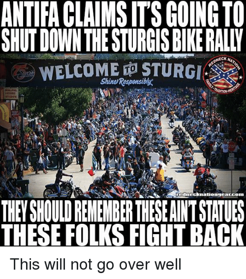 Memes, Fight, and Back: ANTIFA CLAIMS IT'S GOING TO  SHUT DOWN THE STURGIS BIKE RALLY  WELCOME ㊥STURGI  Shine Responsiby  TO  rednecknationsearconn  THEY SHOULD RENEMBER THESE AINT STATUES  THESE FOLKS FIGHT BACK This will not go over well