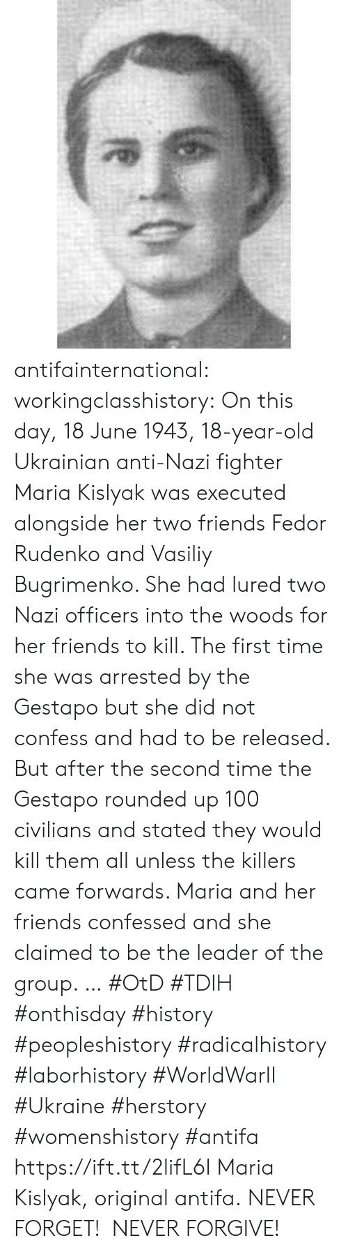 Anaconda, Friends, and Tumblr: antifainternational: workingclasshistory: On this day, 18 June 1943, 18-year-old Ukrainian anti-Nazi fighter Maria Kislyak was executed alongside her two friends Fedor Rudenko and Vasiliy Bugrimenko. She had lured two Nazi officers into the woods for her friends to kill. The first time she was arrested by the Gestapo but she did not confess and had to be released. But after the second time the Gestapo rounded up 100 civilians and stated they would kill them all unless the killers came forwards. Maria and her friends confessed and she claimed to be the leader of the group.  … #OtD #TDIH #onthisday #history #peopleshistory #radicalhistory #laborhistory #WorldWarII #Ukraine #herstory #womenshistory #antifa https://ift.tt/2lifL6I Maria Kislyak, original antifa. NEVER FORGET! NEVER FORGIVE!