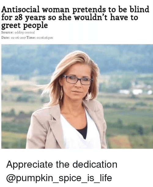 Life, Appreciate, and Date: Antisocial woman pretends to be blind  for 28 years so she wouldn't have to  greet people  Source: oddity central  Date: o2-o6-2017 Time: o:o6:26:pm Appreciate the dedication @pumpkin_spice_is_life
