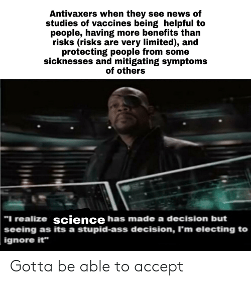 """News, Reddit, and Limited: Antivaxers when they see news of  studies of vaccines being helpful to  people, having more benefits than  risks (risks are very limited), and  protecting people from some  sicknesses and mitigating symptoms  of others  """"I realize science has made a decision but  seeing as its a stupid-ass decision, I'm electing to  ignore it"""" Gotta be able to accept"""