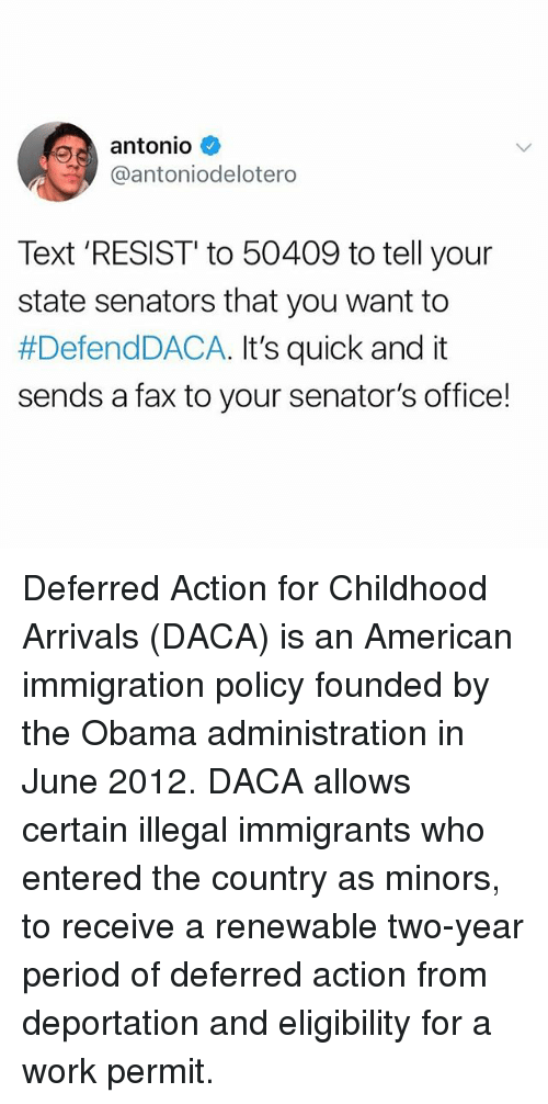 Obama, Period, and Work: antonio  @antoniodelotero  Text 'RESIST' to 50409 to tell your  state senators that you want to  #DefendDACA. It's quick and it  sends a fax to your senator's office! Deferred Action for Childhood Arrivals (DACA) is an American immigration policy founded by the Obama administration in June 2012. DACA allows certain illegal immigrants who entered the country as minors, to receive a renewable two-year period of deferred action from deportation and eligibility for a work permit.