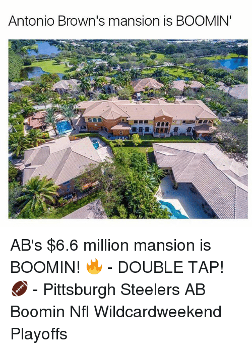 Memes, Pittsburgh Steelers, and Browns: Antonio Brown's mansion is BOOMIN' AB's $6.6 million mansion is BOOMIN! 🔥 - DOUBLE TAP! 🏈 - Pittsburgh Steelers AB Boomin Nfl Wildcardweekend Playoffs