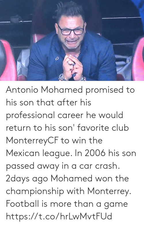 Club, Football, and Memes: Antonio Mohamed promised to his son that after his professional career he would return to his son' favorite club MonterreyCF to win the Mexican league. In 2006 his son passed away in a car crash. 2days ago Mohamed won the championship with Monterrey.  Football is more than a game https://t.co/hrLwMvtFUd