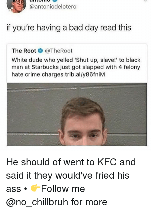 Ass, Bad, and Bad Day: @antoniodelotero  if you're having a bad day read this  The Root ● @TheRoot  White dude who yelled 'Shut up, slave! to black  man at Starbucks just got slapped with 4 felony  hate crime charges trib.al/y86fniM He should of went to KFC and said it they would've fried his ass • 👉Follow me @no_chillbruh for more