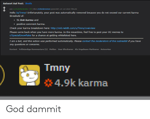 God, Hello, and Memes: Antwort Auf Post: Breth  von /u/AutoModerator [M] über /r/dankmemes gesendet um vor einer Minute  von  Hello /u/Tmny! Unfortunately, your post was automatically removed because you do not exceed our current karma  threshold of:  • 5k link karma and  • positive comment karma.  Check your karma breakdown here: http://old.reddit.com/u/Tmny/overview  Please come back when you have more karma. In the meantime, feel free to post your OC memes to  r/SpecialSnowflake for a chance at getting whitelisted here.  I am a bot, and this action was performed automatically. Please contact the moderators of this subreddit if you have  any questions or concerns.  Kontext Vollständige Kommentare (1) Melden User Blockieren Als Ungelesen Markieren Antworten  Tmny  4.9k karma God dammit