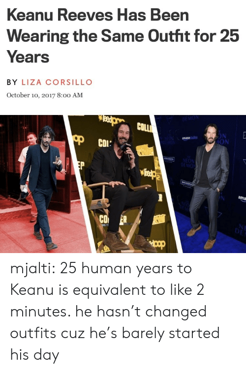 Target, Tumblr, and Blog: anu Reeves Has Been  Ke  Wearing the Same Outht for 25  Years  BY LIZA CORSILLO  October 10, 2017 8:0o AM  COLLİ  ON  ION  amazonstudios  COL:  MON  ama  CO mjalti: 25 human years to Keanu is equivalent to like 2 minutes. he hasn't changed outfits cuz he's barely started his day