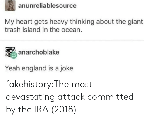 England, Trash, and Tumblr: anunreliablesource  My heart gets heavy thinking about the giant  trash island in the ocean.  anarchoblake  Yeah england is a joke fakehistory:The most devastating attack committed by the IRA (2018)