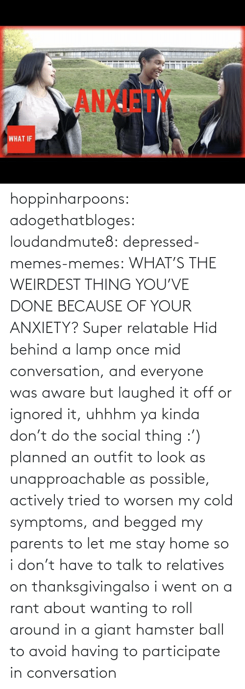 Memes, Parents, and Thanksgiving: ANXIET  WHAT IF hoppinharpoons: adogethatbloges:  loudandmute8:   depressed-memes-memes: WHAT'S THE WEIRDEST THING YOU'VE DONE BECAUSE OF YOUR ANXIETY?  Super relatable    Hid behind a lamp once mid conversation, and everyone was aware but laughed it off or ignored it, uhhhm ya kinda don't do the social thing :')   planned an outfit to look as unapproachable as possible, actively tried to worsen my cold symptoms, and begged my parents to let me stay home so i don't have to talk to relatives on thanksgivingalso i went on a rant about wanting to roll around in a giant hamster ball to avoid having to participate in conversation