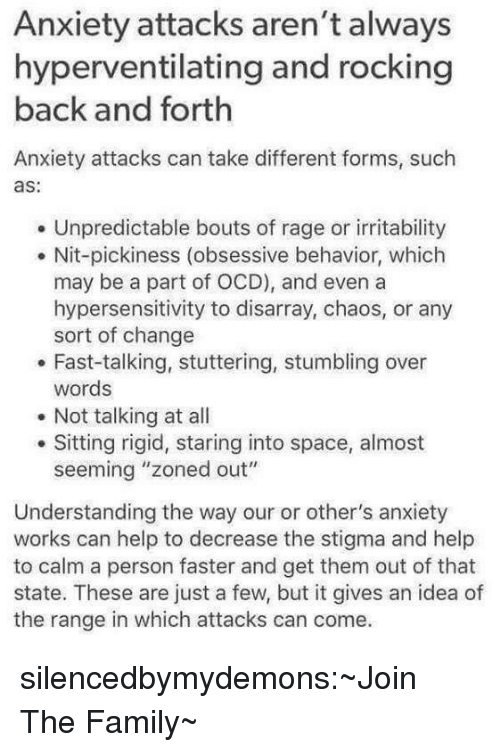 """Family, Tumblr, and Anxiety: Anxiety attacks aren't always  hyperventilating and rocking  back and forth  Anxiety attacks can take different forms, such  as:  Unpredictable bouts of rage or irritability  . Nit-pickiness (obsessive behavior, which  may be a part of OCD), and even a  hypersensitivity to disarray, chaos, or any  sort of change  . Fast-talking, stuttering, stumbling over  words  Not talking at all  Sitting rigid, staring into space, almost  seeming """"zoned out""""  Understanding the way our or other's anxiety  works can help to decrease the stigma and help  to calm a person faster and get them out of that  state. These are just a few, but it gives an idea of  the range in which attacks can come. silencedbymydemons:~Join The Family~"""