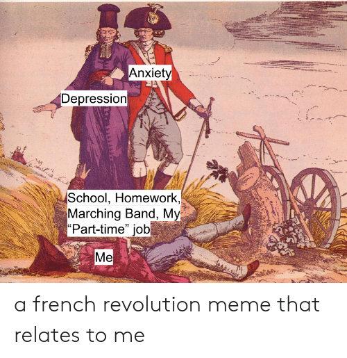 """Meme, School, and Anxiety: Anxiety  Depression  School, Homework,  Marching Band, My  """"Part-time"""" job  Мe a french revolution meme that relates to me"""