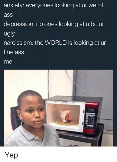 Ass, Memes, and Ugly: anxiety: everyones looking at ur weird  ass  depression: no ones looking at u bc ur  ugly  narcissism: the WORLD is looking at ur  fine ass  me: Yep