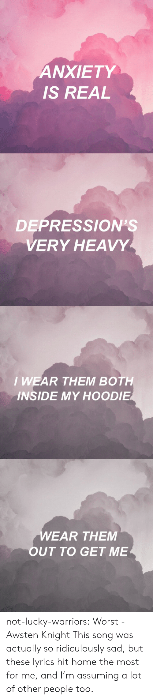 Tumblr, Anxiety, and Blog: ANXIETY  IS REAL   DEPRESSION'S  VERY HEAVY   I WEAR THEM BOTH  INSIDE MY HOODIE   EAR THEM  OUT TO GET ME not-lucky-warriors: Worst - Awsten Knight This song was actually so ridiculously sad, but these lyrics hit home the most for me, and I'm assuming a lot of other people too.