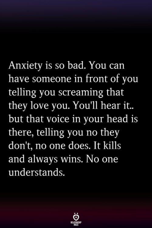 Bad, Head, and Love: Anxiety is so bad. You can  have someone in front of you  telling you screaming that  they love you. You'll hear it..  but that voice in your head is  there, telling you no they  don't, no one does. It kills  and always wins. No one  understands.