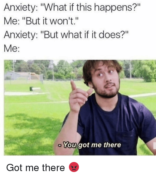 "Funny, Anxiety, and Got: Anxiety: ""What if this happens?""  Me: ""But it won't.""  Anxiety: ""But what if it does?""  Me:  You got me there Got me there 😡"