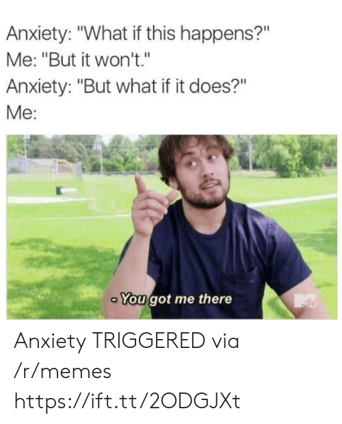 """Memes, Anxiety, and Got: Anxiety: """"What if this happens?""""  Me: """"But it won't.""""  Anxiety: """"But what if it does?""""  Me:  You got me there Anxiety TRIGGERED via /r/memes https://ift.tt/2ODGJXt"""