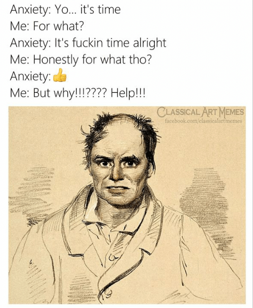 Facebook, Memes, and Yo: Anxiety: Yo... it's time  Me: For what?  Anxiety: It's fuckin time alright  Me: Honestly for what tho?  Anxiety:  Me: But why!!!77? Help!!  CLASSICAL ART MEMES  facebook.com/classicalartmemes