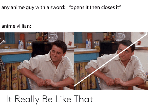 """Anime, Be Like, and Sword: any anime guy with a sword: """"opens it then closes it""""  anime villian: It Really Be Like That"""