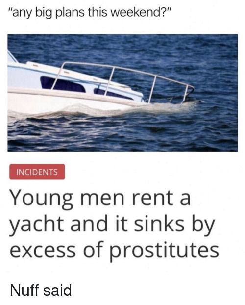 """Rent, Weekend, and Big: """"any big plans this weekend?""""  INCIDENTS  Young men rent a  yacht and it sinks by  excess of prostitutes Nuff said"""