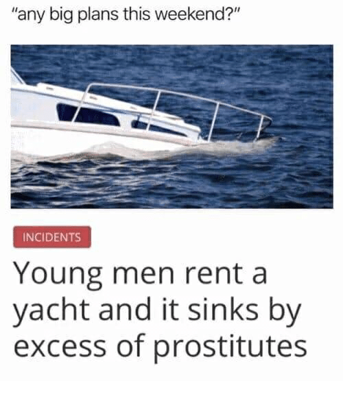 "Rent, Weekend, and Big: any big plans this weekend?""  INCIDENTS  Young men rent a  yacht and it sinks by  excess of prostitutes"