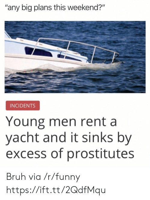 "Bruh, Funny, and Rent: ""any big plans this weekend?""  INCIDENTS  Young men rent a  yacht and it sinks by  excess of prostitutes Bruh via /r/funny https://ift.tt/2QdfMqu"