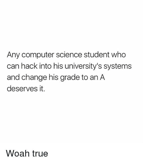 Memes, True, and Computer: Any computer science student who  can hack into his university's systems  and change his grade to an A  deserves it. Woah true
