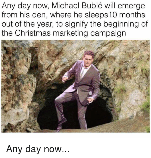 Any Day Now Michael Bublé Will Emerge From His Den Where He ...
