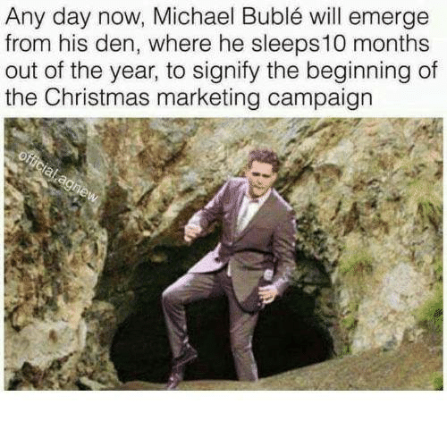 Christmas, Dank, and Michael: Any day now, Michael Buble wil emerge  from his den, where he sleeps10 months  out of the year, to signify the beginning of  the Christmas marketing campaign