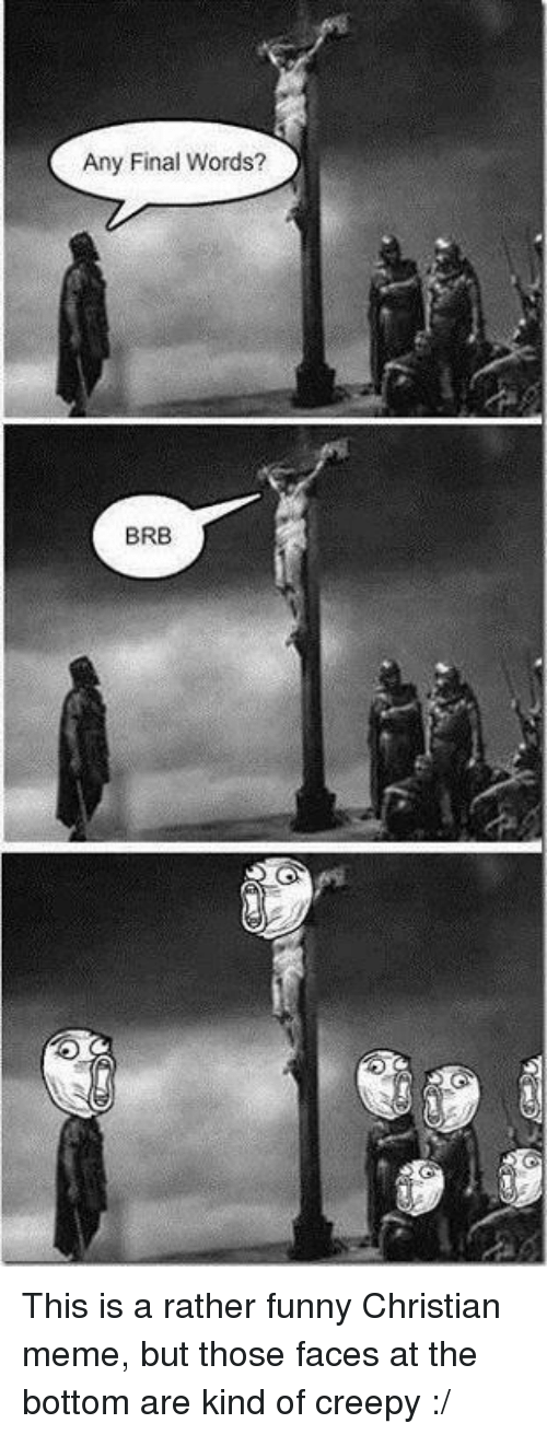 Creepy, Memes, and Christian Memes: Any Final Words?  BRB This is a rather funny Christian meme, but those faces at the bottom are kind of creepy :/