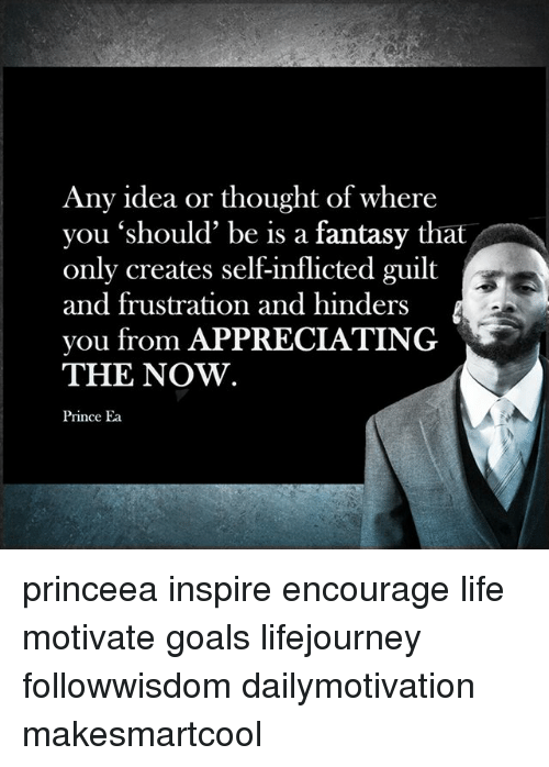 Goals, Life, and Memes: Any idea or thought of where  you 'should' be is a fantasy that  only creates self-inflicted guilt  and frustration and hinders  you from APPRECIATING  THE NOW.  Prince Ea princeea inspire encourage life motivate goals lifejourney followwisdom dailymotivation makesmartcool
