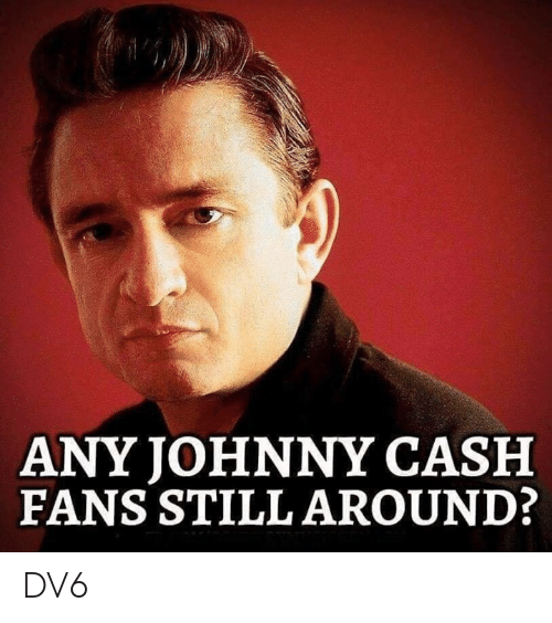 Memes, Johnny Cash, and 🤖: ANY JOHNNY CASH  FANS STILL AROUND: DV6