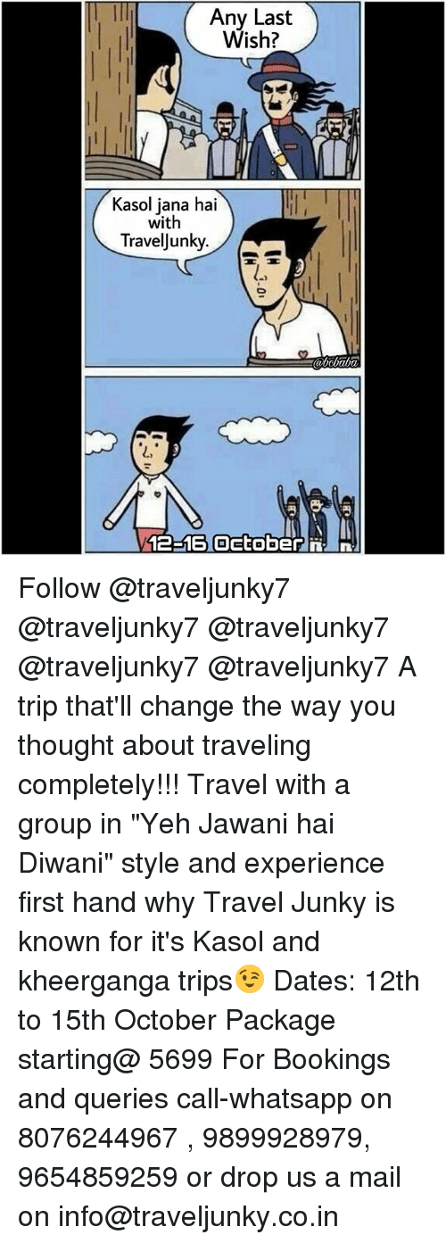 "Memes, Whatsapp, and Mail: Any Last  Wish?  Kasol jana hai  with  TravelJunky.  abcbaba  L,  12-16 Oetoberni Follow @traveljunky7 @traveljunky7 @traveljunky7 @traveljunky7 @traveljunky7 A trip that'll change the way you thought about traveling completely!!! Travel with a group in ""Yeh Jawani hai Diwani"" style and experience first hand why Travel Junky is known for it's Kasol and kheerganga trips😉 Dates: 12th to 15th October Package starting@ 5699 For Bookings and queries call-whatsapp on 8076244967 , 9899928979, 9654859259 or drop us a mail on info@traveljunky.co.in"