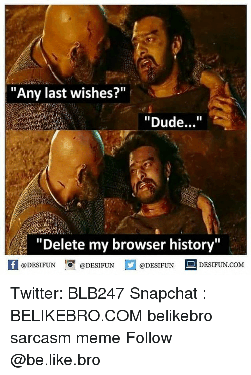 "Be Like, Dude, and Meme: ""Any last wishes?""  ""Dude...""  ""Delete my browser history'""  fDESIFUNDESIFUNDESIFUN DESIFUN.CoM  @DESIFUN  DESIFUN.COM Twitter: BLB247 Snapchat : BELIKEBRO.COM belikebro sarcasm meme Follow @be.like.bro"