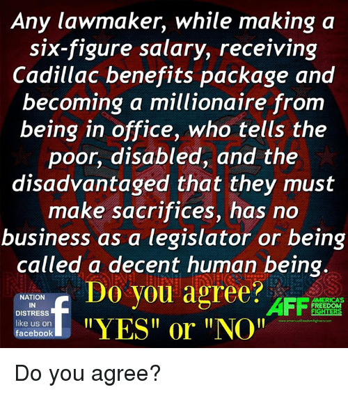 """America, Facebook, and Memes: Any lawmaker, while making a  six-figure salary, receiving  Cadillac benefits package and  becoming a millionaire from  being in office, who tells the  poor, disabled, and the  disadvantaged that they must  make sacrifices, has no  business as a legislator or being  called a decent human being.  Do you agree?  NATION  AFF  AMERICAS  IN  FREEDOM  DISTRESS  YES or """"NOI!  like us on  facebook Do you agree?"""