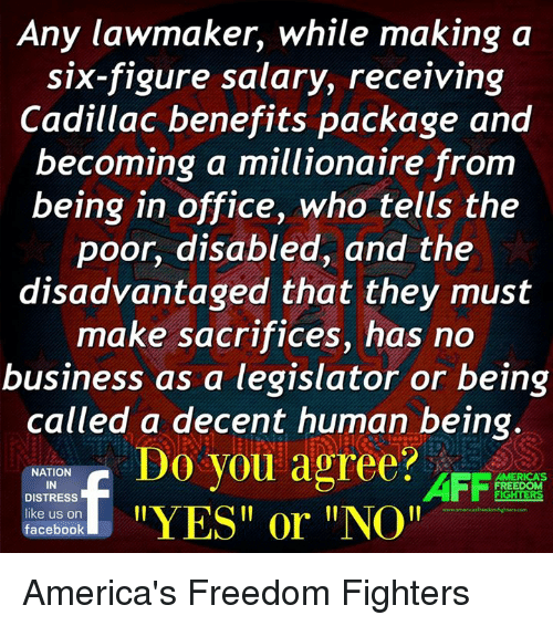 """America, Facebook, and Memes: Any lawmaker, while making a  six-figure salary, receiving  Cadillac benefits package and  becoming a millionaire from  being in office, who tells the  poor, disabled, and the  disadvantaged that they must  make sacrifices, has no  business as a legislator or being  called a decent human being.  Do you agree?  NATION  AFF  AMERICAS  IN  FREEDOM  DISTRESS  YES or """"NOI!  like us on  facebook America's Freedom Fighters"""