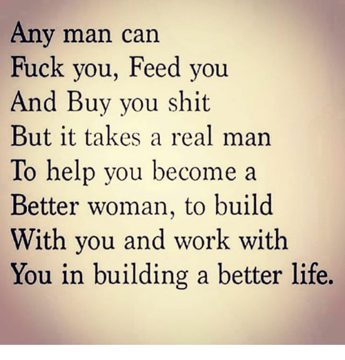 Fuck You, Life, and Memes: Any man can  Fuck you, Feed you  And Buy you shit  But it takes a real man  To help you become a  Better woman, to build  With you and work with  You in building a better life.