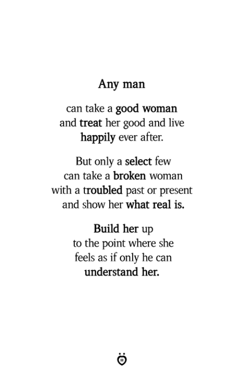 Good, Live, and Any Man: Any man  can take a good woman  and treat her good and live  happily ever after.  But only a select few  can take a broken woman  with a troubled past or present  and show her what real is.  Build her up  to the point where she  feels as if only he can  understand her.