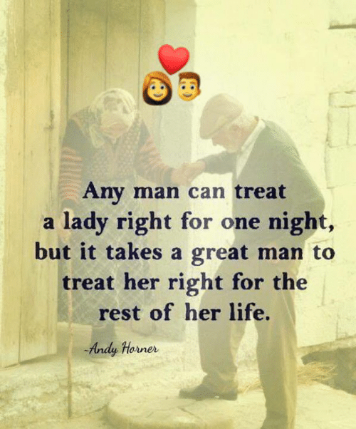 Life, Memes, and Any Man: Any man can treat  a lady right for one night,  but it takes a great man to  treat her right for the  rest of her life.  Andy Horner