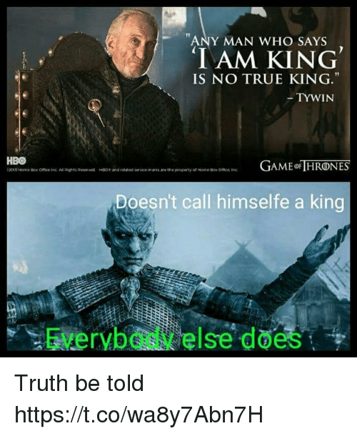 Hbo, Memes, and True: ANY MAN WHO SAYS  IAM KING  IS NO TRUE KING.  TYWIN  HBO  t2015 Norner Box Office inc. An Rights Roser wd  AME HRONES  HSO+ and related  vice marks are the property of tome Bok omen tre  Doesn't call himselfe a king  Everybody else does Truth be told https://t.co/wa8y7Abn7H